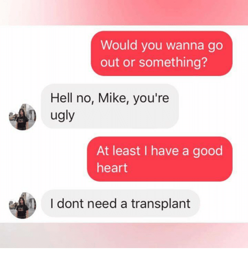 Ugly, Good, and Heart: Would you wanna go  out or something?  Hell no, Mike, you're  ugly  2  At least I have a good  heart  I dont need a transplant