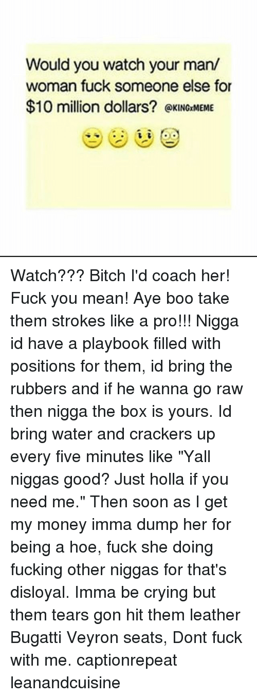 "Fuck You Meaning: Would you watch your man/  woman fuck someone else for  $10 million dollars? @xINOrMEME Watch??? Bitch I'd coach her! Fuck you mean! Aye boo take them strokes like a pro!!! Nigga id have a playbook filled with positions for them, id bring the rubbers and if he wanna go raw then nigga the box is yours. Id bring water and crackers up every five minutes like ""Yall niggas good? Just holla if you need me."" Then soon as I get my money imma dump her for being a hoe, fuck she doing fucking other niggas for that's disloyal. Imma be crying but them tears gon hit them leather Bugatti Veyron seats, Dont fuck with me. captionrepeat leanandcuisine"