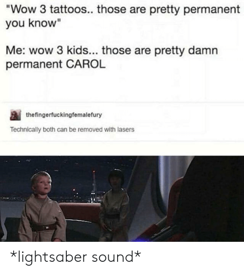 """Lightsaber, Tattoos, and Wow: Wow 3 tattoos.. those are pretty permanent  you know""""  Me: wow 3 kids... those are pretty damn  permanent CAROL  thefingerfuckingfemalefury  Technically both can be removed with lasers *lightsaber sound*"""