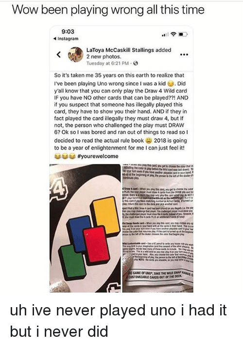 Bored, Instagram, and Memes: Wow been playing wrong all this time  9:03  Instagram  LaToya McCaskill Stallings added  2 new photos.  Tuesday at 6:21 PM.  So it's taken me 35 years on this earth to realize that  I've been playing Uno wrong since I was a kidDid  y'all know that you can only play the Draw 4 Wild card  IF you have NO other cards that can be played??! AND  if you suspect that someone has illegally played this  card, they have to show you their hand. AND if they in  fact played the card illegally they must draw 4, but If  not, the person who challenged the play must DRAW  6? Ok sol was bored and ran out of things to read so l  decided to read the actual rule book 2018 is going  to be a year of enlightenment for me I can just feel it!  trad #yourewelcome  boluding the color in play beore id card was luil  on your tun even E you havt anther playable card h  ed oo stte beginning of py, e peron to ele  n your hand  of the Cealer ch  GAME OF UNO TAKE THE WILD SWAE KANIDS  CUSTOMIZABLE CARDS OUT OF THE DECK uh ive never played uno i had it but i never did