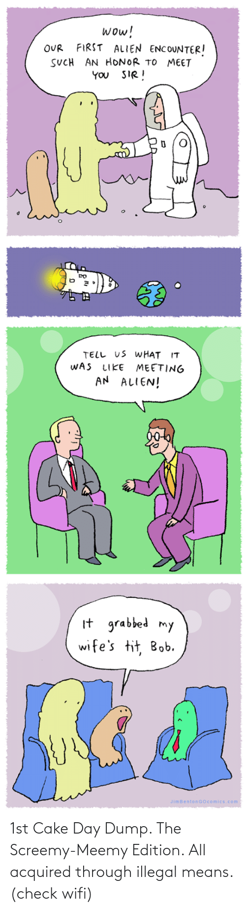 such: wow!  FIRST ALIEN ENCOUNTER!  OUR  SUCH AN HONOR TO MEET  YOU SIR!  TELL US WHAT IT  WAS  MEETING  AN ALIEN!  LIKE  It grabbed my  wife's tit, Bob.  JimBentonGOcomics.com 1st Cake Day Dump. The Screemy-Meemy Edition. All acquired through illegal means. (check wifi)