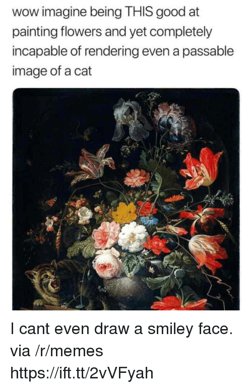 smiley face: wow imagine being THIS good at  painting flowers and yet completely  incapable of rendering even a passable  image of a cat I cant even draw a smiley face. via /r/memes https://ift.tt/2vVFyah
