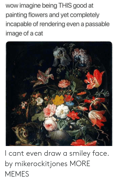 smiley face: wow imagine being THIS good at  painting flowers and yet completely  incapable of rendering even a passable  image of a cat I cant even draw a smiley face. by mikerockitjones MORE MEMES