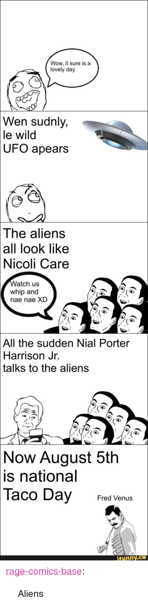 """nae nae: Wow, it sure is a  lovely day  Wen sudnly,  le wild  UFO  apears  The aliens  all look like  Nicoli Care  Watch us  whip and  nae nae XD  All the sudden Nial Porter  Harrison Jr.  talks to the aliens  Now  August 5th  is  national  Taco Day FredVe  ifunny.ce <p><a href=""""http://ragecomicsbase.com/post/161406231277/aliens"""" class=""""tumblr_blog"""">rage-comics-base</a>:</p>  <blockquote><p>Aliens</p></blockquote>"""