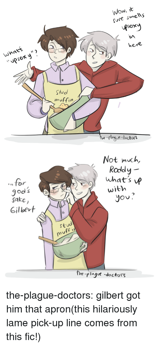 """apron: Wow, it  ure smells  pserr  whats  psex y""""  here  Sho  muffin   Not much,  Roddy  for  wibh  sake  Gilbert  stud the-plague-doctors:  gilbert got him that apron(this hilariously lame pick-up line comes from this fic!)"""