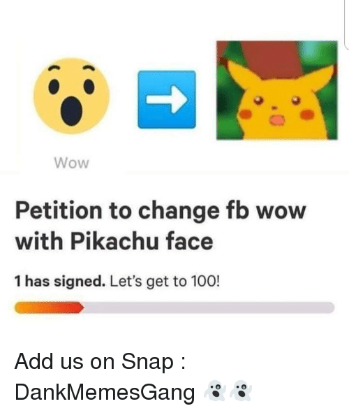 Anaconda, Memes, and Pikachu: Wow  Petition to change fb wow  with Pikachu face  1 has signed. Let's get to 100! Add us on Snap : DankMemesGang 👻👻