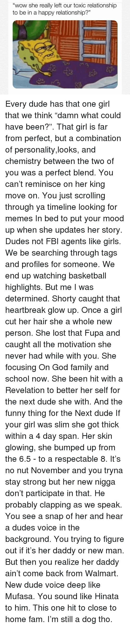 "Basketball, Dude, and Fam: ""wow she really left our toxic relationship  to be in a happy relationship?"" Every dude has that one girl that we think ""damn what could have been?"". That girl is far from perfect, but a combination of personality,looks, and chemistry between the two of you was a perfect blend. You can't reminisce on her king move on. You just scrolling through ya timeline looking for memes In bed to put your mood up when she updates her story. Dudes not FBI agents like girls. We be searching through tags and profiles for someone. We end up watching basketball highlights. But me I was determined. Shorty caught that heartbreak glow up. Once a girl cut her hair she a whole new person. She lost that Fupa and caught all the motivation she never had while with you. She focusing On God family and school now. She been hit with a Revelation to better her self for the next dude she with. And the funny thing for the Next dude If your girl was slim she got thick within a 4 day span. Her skin glowing, she bumped up from the 6.5 - to a respectable 8. It's no nut November and you tryna stay strong but her new nigga don't participate in that. He probably clapping as we speak. You see a snap of her and hear a dudes voice in the background. You trying to figure out if it's her daddy or new man. But then you realize her daddy ain't come back from Walmart. New dude voice deep like Mufasa. You sound like Hinata to him. This one hit to close to home fam. I'm still a dog tho."