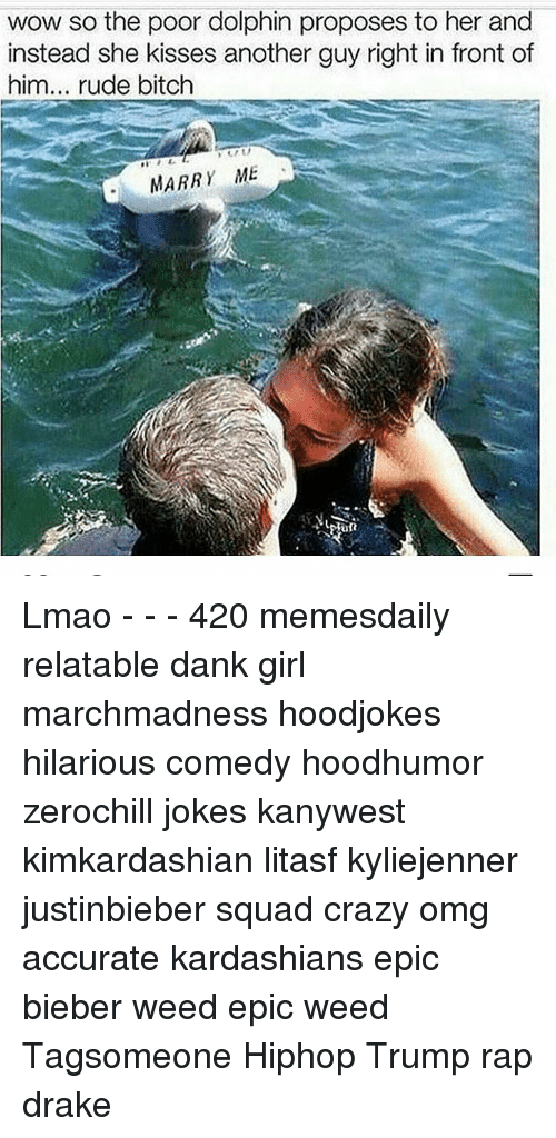 Memes, Dolphin, and Dolphins: wow so the poor dolphin proposes to her and  instead she kisses another guy right in front of  him... rude bitch  MARR  ME Lmao - - - 420 memesdaily relatable dank girl marchmadness hoodjokes hilarious comedy hoodhumor zerochill jokes kanywest kimkardashian litasf kyliejenner justinbieber squad crazy omg accurate kardashians epic bieber weed epic weed Tagsomeone Hiphop Trump rap drake