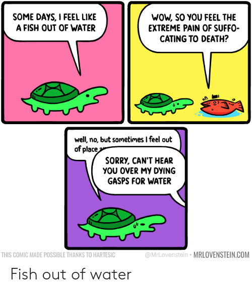 extreme: WOW, SO YOU FEEL THE  EXTREME PAIN OF SUFFO  CATING TO DEATH?  SOME DAYS, I FEEL LIKE  A FISH OUT OF WATER  well, no, but sometimes I feel out  of place  SORRY, CAN'T HEAR  yου οVERMY DYING  GASPS FOR WATER  @MrLovenstein MRLOVENSTEIN.COM  THIS COMIC MADE POSSIBLE THANKS TO HARTESIC Fish out of water
