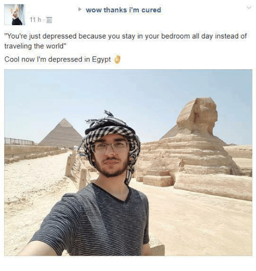 "Egyption: wow thanks i'm cured  11 h,  You're just depressed because you stay in your bedroom all day instead of  traveling the world""  Cool now I'm depressed in Egypt Ö"