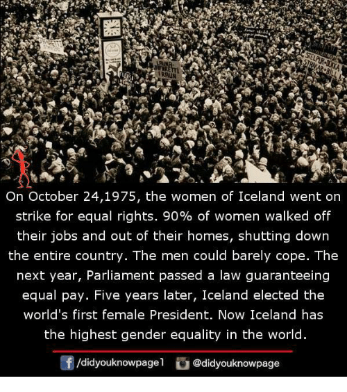 Memes, Iceland, and Jobs: WR  On October 24,1975, the women of Iceland went on  strike for equal rights. 90% of women walked off  their jobs and out of their homes, shutting down  the entire country. The men could barely cope. The  next vear, Parliament passed a law quaranteeing  equal pay. Five years later, Iceland elected the  world's first female President. Now Iceland has  the highest gender equality in the world.  /didyouknowpagel。@didyouknowpage