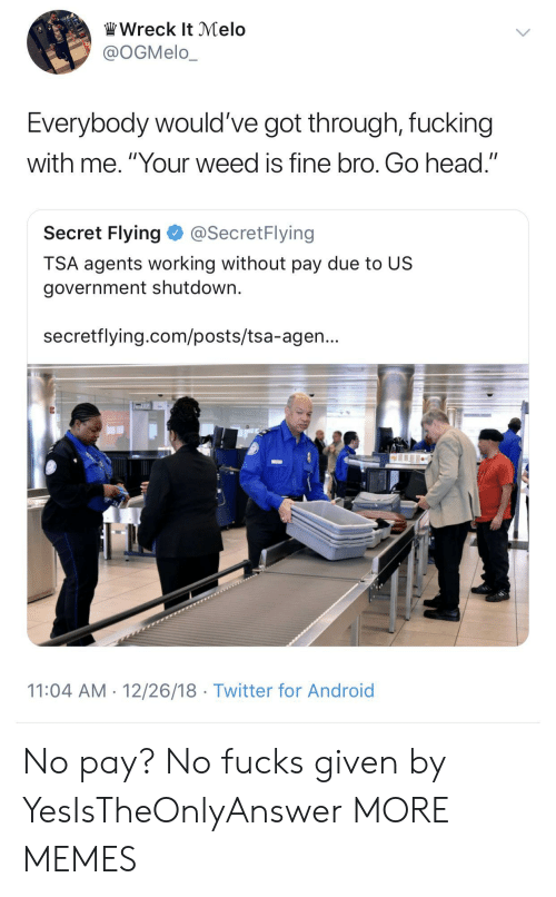 """wreck: Wreck It Melo  @OGMelo_  Everybody would've got through, fucking  with me. """"Your weed is fine bro. Go head.""""  Secret Flying@SecretFlying  TSA agents working without pay due to US  government shutdown.  secretflying.com/posts/tsa-agen...  11:04 AM 12/26/18 Twitter for Android No pay? No fucks given by YesIsTheOnlyAnswer MORE MEMES"""