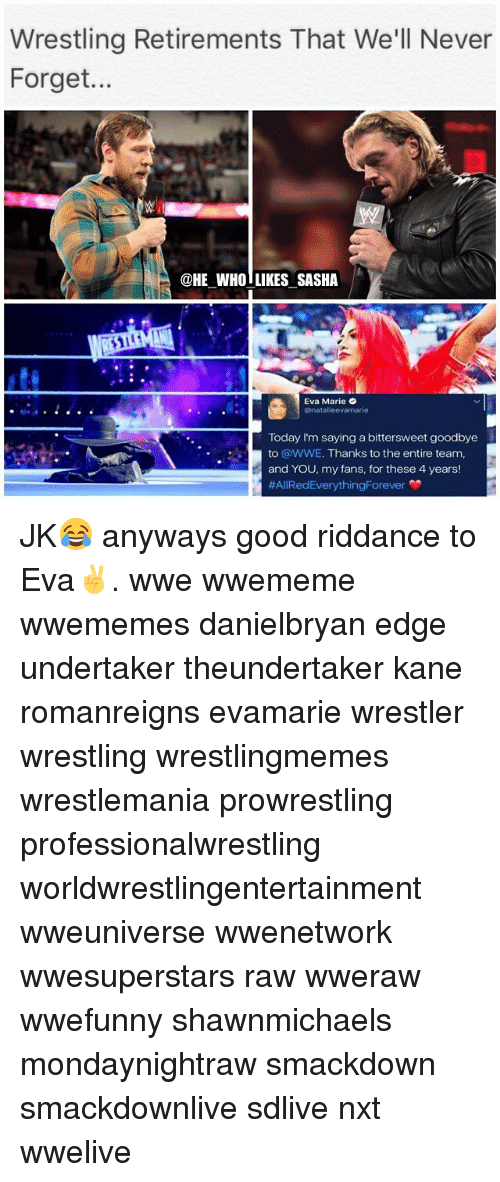 Undertaker: Wrestling Retirements That We'll Never  Forget...  @HE WHO LIKES SASHA  貸  Eva Marie  @natalieevamarie  Today I'm saying a bittersweet goodbye  to @WWE. Thanks to the entire team,  and YOU, my fans, for these 4 years!  JK😂 anyways good riddance to Eva✌️. wwe wwememe wwememes danielbryan edge undertaker theundertaker kane romanreigns evamarie wrestler wrestling wrestlingmemes wrestlemania prowrestling professionalwrestling worldwrestlingentertainment wweuniverse wwenetwork wwesuperstars raw wweraw wwefunny shawnmichaels mondaynightraw smackdown smackdownlive sdlive nxt wwelive