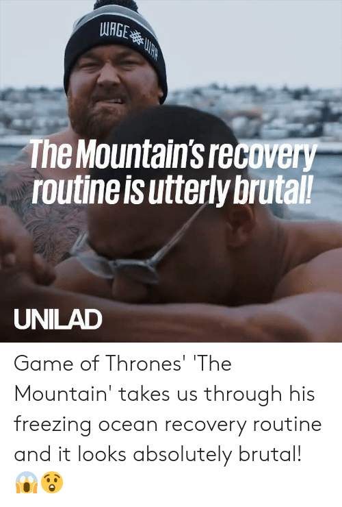 freezing: WRGE  The Mountain's recovery  routine is utterly brutal!  UNILAD Game of Thrones' 'The Mountain' takes us through his freezing ocean recovery routine and it looks absolutely brutal! 😱😲