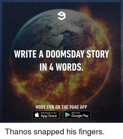 9gag, Dank, and Google: WRITE A DOOMSDAY STORY  IN 4 WORDS.  MORE FUN ON THE 9GAG APP  Download on the  GET IT ON  App Store  Google Play Thanos snapped his fingers.