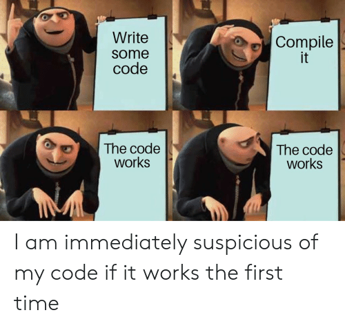 Suspicious: Write  Compile  it  some  code  The code  works  The code  works I am immediately suspicious of my code if it works the first time