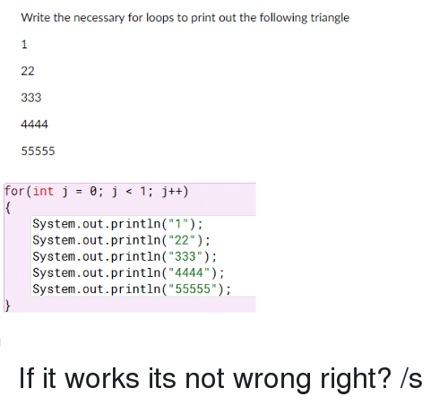 """loops: Write the necessary for loops to print out the following triangle  for (int j 0; j 1 j++)  System.out.println(""""1"""")  System.out.println( """"22"""")  System.out.println( """"333"""")  System.out.println(""""4444"""")  System.out.println(""""55555"""") If it works its not wrong right? /s"""