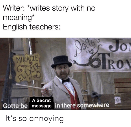 Writer: Writer: *writes story with no  meaning*  English teachers:  Jo  TRON  MIRACLE  ELIXIR  A Secret  Gotta be message in there somewhere It's so annoying