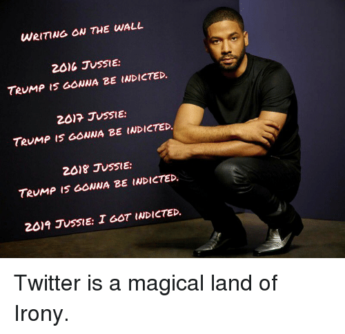 Teump: WRITING OW THE WALL  2016 JUSSIE:  TeuMp IS GONNA BE INDICTED  2017 JUSSIE:  TeuMP I5 GONNA BE INDICTED.  2018 JUSSIE:  TRUMP IS GOWNA BE INDICTED.  2019 JuSSIE: I GOT INDICTED. Twitter is a magical land of Irony.