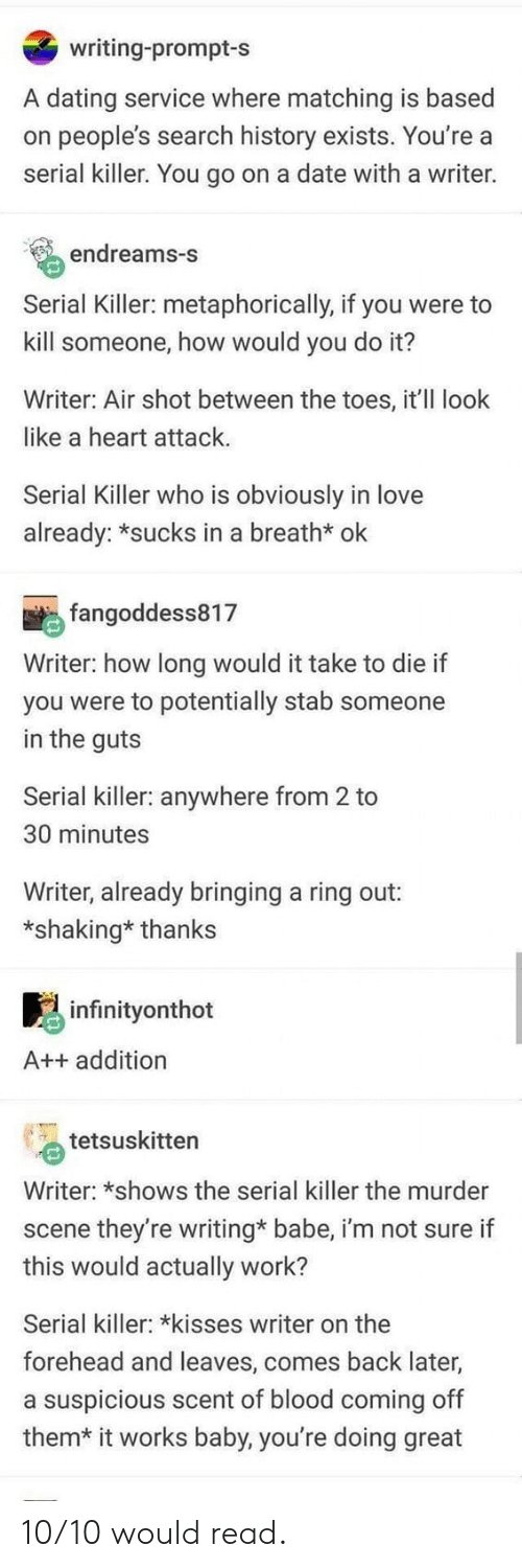 10 10 Would: writing-prompt-s  A dating service where matching is based  on people's search history exists. You're a  serial killer. You go on a date with a writer.  endreams-S  Serial Killer: metaphorically, if you were to  kill someone, how would you do it?  Writer: Air shot between the toes, it'll look  like a heart attack  Serial Killer who is obviously in love  already: *sucks in a breath* ok  fangoddess817  Writer: how long would it take to die if  you were to potentially stab someone  in the guts  Serial killer: anywhere from 2 to  30 minutes  Writer, already bringing a ring out:  *shaking* thanks  infinityonthot  A++ addition  tetsuskitten  Writer: *shows the serial killer the murder  scene they're writing* babe, i'm not sure if  this would actually work?  Serial killer: *kisses writer on the  forehead and leaves, comes back later,  a suspicious scent of blood coming off  them*  it works baby, you're doing great 10/10 would read.