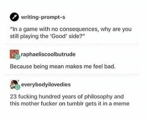 """no consequences: writing-prompt-s  """"In a game with no consequences, why are you  still playing the 'Good' side?""""  raphaeliscoolbutrude  Because being mean makes me feel bad.  everybodyilovedies  23 fucking hundred years of philosophy and  this mother fucker on tumblr gets it in a meme"""