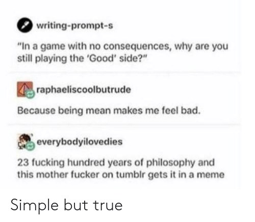 """no consequences: writing-prompt-s  """"In a game with no consequences, why are you  still playing the 'Good' side?""""  raphaeliscoolbutrude  Because being mean makes me feel bad.  everybodyilovedies  23 fucking hundred years of philosophy and  this mother fucker on tumblr gets it in a meme Simple but true"""