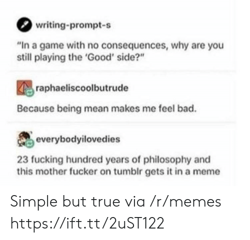 """no consequences: writing-prompt-s  """"In a game with no consequences, why are you  still playing the 'Good' side?""""  raphaeliscoolbutrude  Because being mean makes me feel bad.  everybodyilovedies  23 fucking hundred years of philosophy and  this mother fucker on tumblr gets it in a meme Simple but true via /r/memes https://ift.tt/2uST122"""
