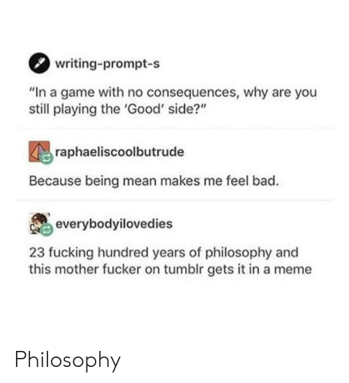 """no consequences: writing-prompt-s  """"In a game with no consequences, why are you  still playing the 'Good' side?""""  raphaeliscoolbutrude  Because being mean makes me feel bad.  everybodyilovedies  23 fucking hundred years of philosophy and  this mother fucker on tumblr gets it in a meme Philosophy"""