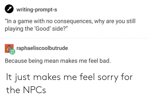 """no consequences: writing-prompt-s  """"In a game with no consequences, why are you still  playing the 'Good' side?""""  raphaeliscoolbutrude  Because being mean makes me feel bad It just makes me feel sorry for the NPCs"""