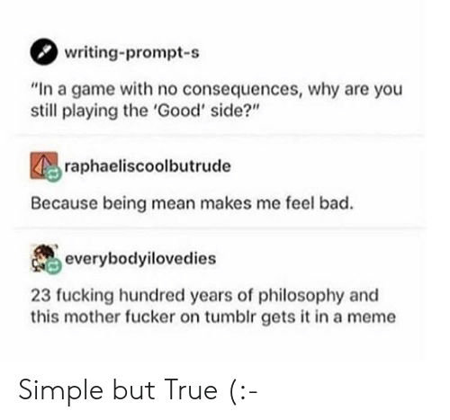 """Philosophy: writing-prompt-s  """"In a game with no consequences, why are you  still playing the 'Good' side?""""  raphaeliscoolbutrude  Because being mean makes me feel bad.  everybodyilovedies  23 fucking hundred years of philosophy and  this mother fucker on tumblr gets it in a meme Simple but True (:-"""