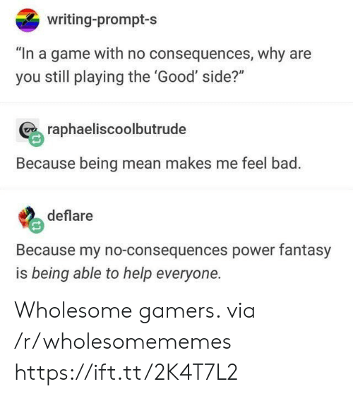 """Consequences: writing-prompt-s  """"In a game with no consequences, why are  you still playing the 'Good' side?""""  raphaeliscoolbutrude  Because being mean makes me feel bad.  deflare  Because my no-consequences power fantasy  is being able to help everyone. Wholesome gamers. via /r/wholesomememes https://ift.tt/2K4T7L2"""