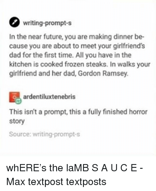 Dad, Frozen, and Future: writing-prompt-s  In the near future, you are making dinner be-  cause you are about to meet your girlfriend's  dad for the first time. All you have in the  kitchen is cooked frozen steaks. In walks your  girlfriend and her dad, Gordon Ramsey.  ardentiluxtenebris  This isn't a prompt, this a fully finished horror  story  Source: writing-prompt-s whERE's the laMB S A U C E - Max textpost textposts