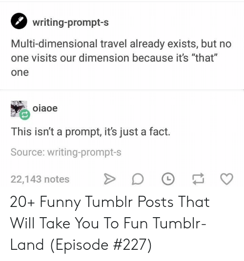"Funny, Tumblr, and Travel: writing-prompt-s  Multi-dimensional travel already exists, but no  one visits our dimension because it's ""that""  one  oiaoe  This isn't a prompt, it's just a fact.  Source: writing-prompt-s  22,143 notes 20+ Funny Tumblr Posts That Will Take You To Fun Tumblr-Land (Episode #227)"