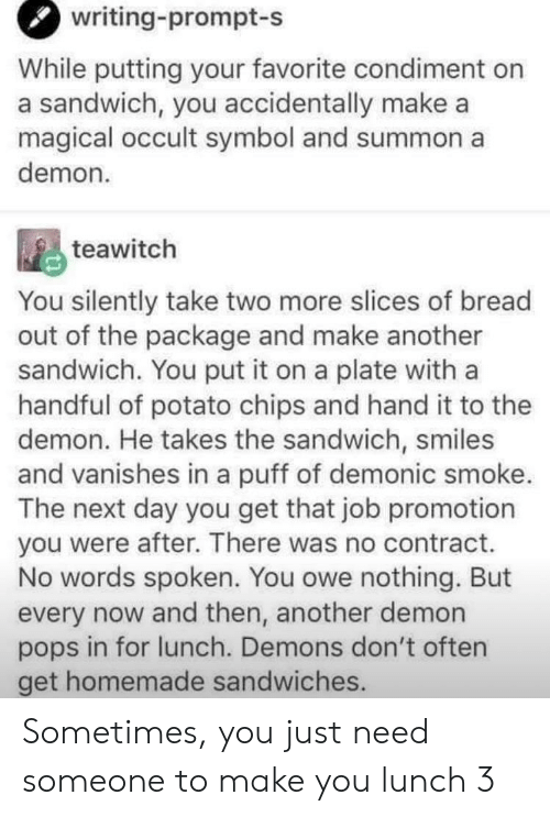 potato chips: writing-prompt-s  While putting your favorite condiment on  a sandwich, you accidentally make a  magical occult symbol and summon a  demon  teawitch  You silently take two more slices of bread  out of the package and make another  sandwich. You put it on a plate with a  handful of potato chips and hand it to thee  demon. He takes the sandwich, smiles  and vanishes in a puff of demonic smoke.  The next day you get that job promotion  you were after. There was no contract.  No words spoken. You owe nothing. But  every now and then, another demon  pops in for lunch. Demons don't often  get homemade sandwiches. Sometimes, you just need someone to make you lunch 3