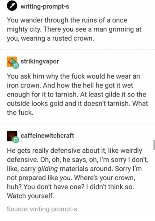 Grinning: writing-prompt-s  You wander through the ruins of a once  mighty city. There you see a man grinning at  you, wearing a rusted crown.  strikingvapor  You ask him why the fuck would he wear an  iron crown. And how the hell he got it wet  enough for it to tarnish. At least gilde it so the  outside looks gold and it doesn't tarnish. What  the fuck.  caffeinewitchcraft  He gets really defensive about it, like weirdly  defensive. Oh, oh, he says, oh, l'm sorry I don't,  like, carry gilding materials around. Sorry I'm  not prepared like you. Where's your crown,  huh? You don't have one? I didn't think so.  Watch yourself.  Source: writing-prompt-s