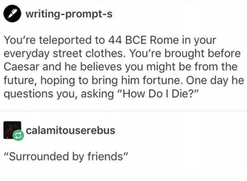"""Rome: writing-prompt-s  You're teleported to 44 BCE Rome in your  everyday street clothes. You're brought before  Caesar and he believes you might be from the  future, hoping to bring him fortune. One day he  questions you, asking """"How Do I Die?""""  calamitouserebus  """"Surrounded by friends"""""""