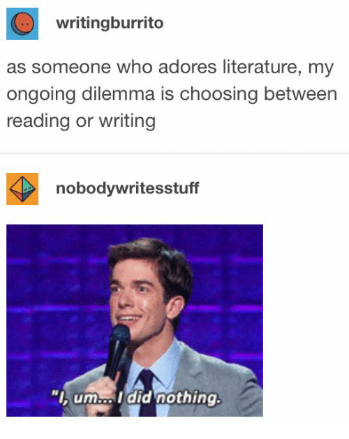 """Who, Reading, and Dilemma: writingburrito  as someone who adores literature, my  ongoing dilemma is choosing between  reading or writing  nobodywritesstuff  """"I, um..Idid nothing."""