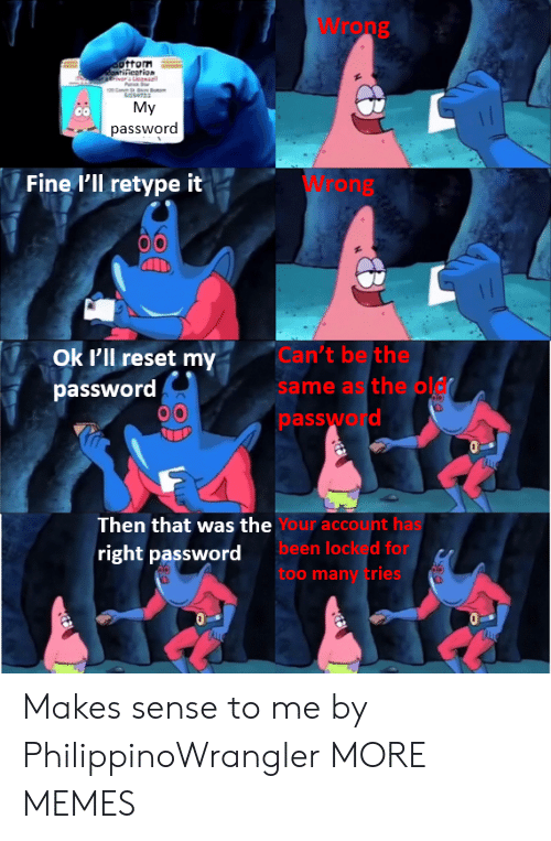 Dank, Memes, and Target: Wrong  ottom  aatification  atfivar's Leaa  Pac  My  password  W ong  Fine I'll retype it  Can't be the  same as the ol  Ok l'll reset my  password  password  Then that was the Your account has  been locked for  too many tries  right password  AHE  TALE Makes sense to me by PhilippinoWrangler MORE MEMES