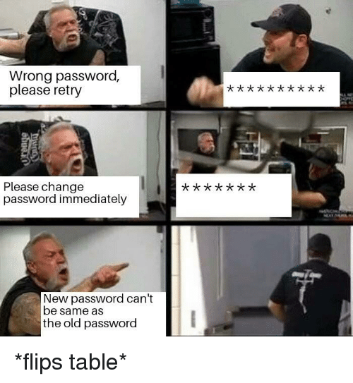 Dank, Old, and Change: Wrong password,  please retry  Please change  password immediately  x t X  New password can't  be same as  the old password *flips table*