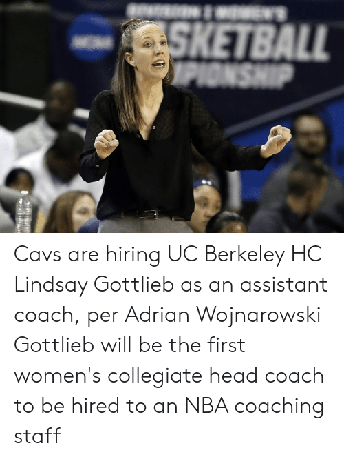 Cavs, Head, and Nba: W'S  SKETBALL  OPIONSHIP Cavs are hiring UC Berkeley HC Lindsay Gottlieb as an assistant coach, per Adrian Wojnarowski  Gottlieb will be the first women's collegiate head coach to be hired to an NBA coaching staff