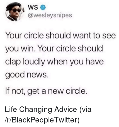 Advice, Blackpeopletwitter, and Life: WS  @wesleysnipes  Your circle should want to see  you win. Your circle should  clap loudly when you have  good news.  If not, get a new circle. Life Changing Advice (via /r/BlackPeopleTwitter)