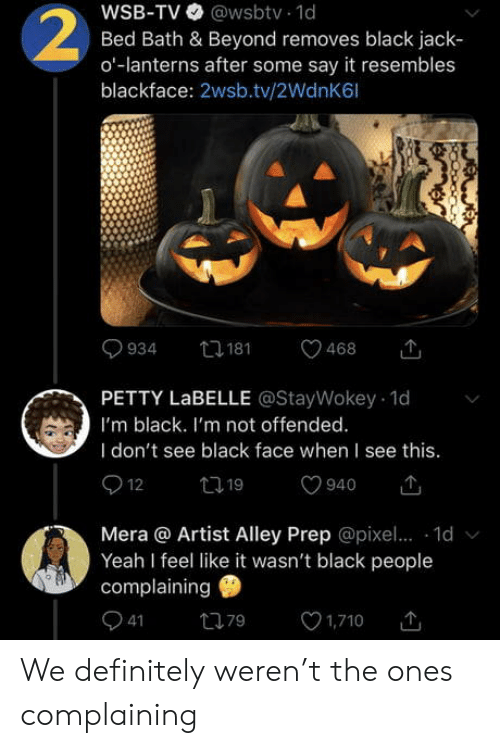 offended: WSB-TV @wsbtv 1d  Bed Bath & Beyond removes black jack  o-lanterns after some say it resembles  blackface: 2wsb.tv/2WdnK6l  2  t181  934  468  PETTY LABELLE @StayWokey 1d  I'm black. I'm not offended.  I don't see black face when I see this.  12  t19  940  Mera @ Artist Alley Prep @pixe.. 1d  Yeah I feel like it wasn't black people  complaining  41  1,710  79 We definitely weren't the ones complaining