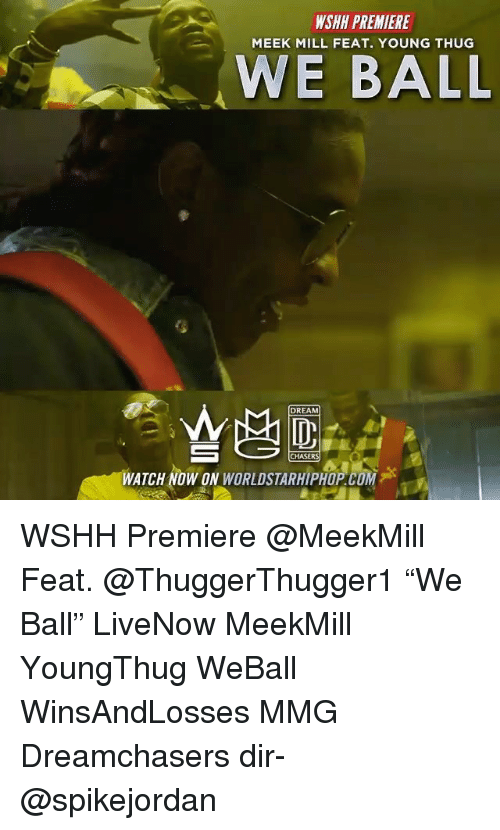"Meek Mill, Memes, and Thug: WSHH PREMIERE  MEEK MILL FEAT. YOUNG THUG  WE BALL  DREAM  CHASERS  WATCH NOW ON WORLDSTARHIPHOP.COM WSHH Premiere @MeekMill Feat. @ThuggerThugger1 ""We Ball"" LiveNow MeekMill YoungThug WeBall WinsAndLosses MMG Dreamchasers dir- @spikejordan"