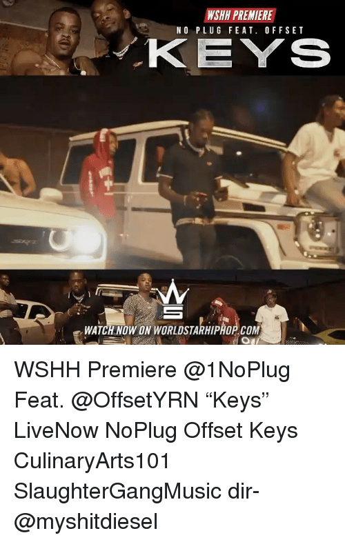 "Memes, Worldstarhiphop, and Wshh: WSHH PREMIERE  NO PLUG FEAT. OFFSET  KEYS  WATCH NOW ON WORLDSTARHIPHOP COM WSHH Premiere @1NoPlug Feat. @OffsetYRN ""Keys"" LiveNow NoPlug Offset Keys CulinaryArts101 SlaughterGangMusic dir- @myshitdiesel"