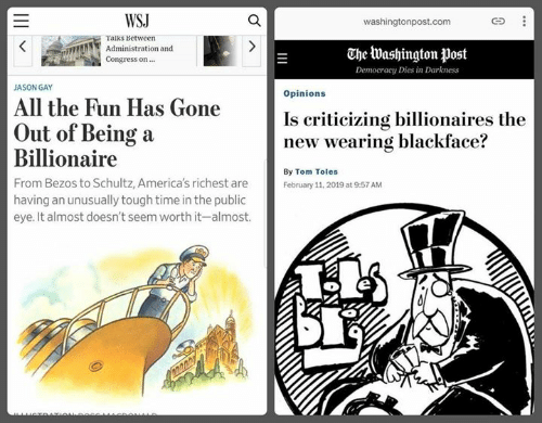 Blackface: WSJ  washingtonpost.com  Taiks Between  Administration and  Congress on  The Washington post  Democracy Dies in Darkness  JASON GAY  Opinions  All the Fun Has Gone  Is criticizing billionaires the  new wearing blackface?  Out of Being a  Billionaire  From Bezos to Schultz, America's richest are  having an unusually tough time in the public  eye. It almost doesn't seem worth it-almost.  By Tom Toles  February 11, 2019 at 9:57 AM