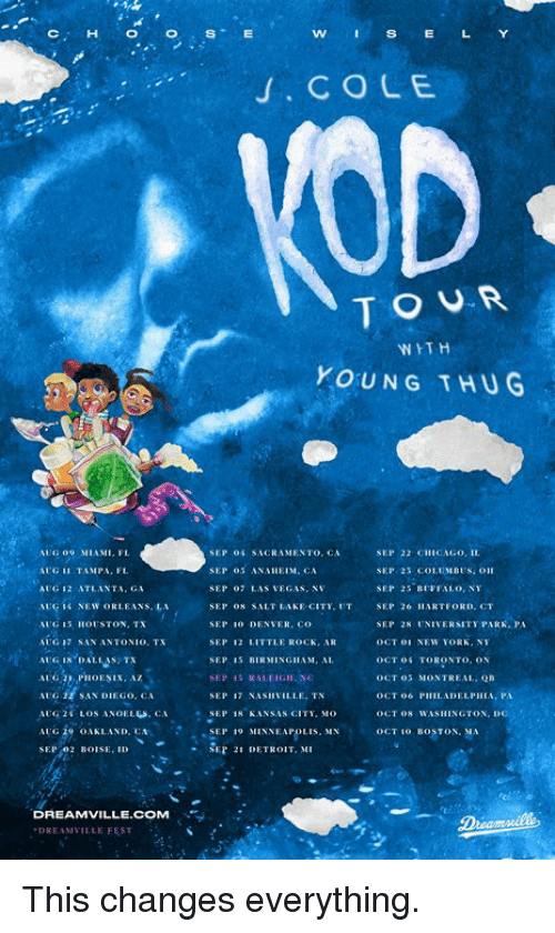 "Detroit, New York, and Thug: wSs  . COLE  TOUR  WITH  YOUNG THUG  G 9 MIAMI. FL  AUG I TAMPA, FL  AI G 12 ATLANTA. GA  SEP Oİ SACRAMENTO, CA SEP 22 CI""CAGO.IL.  SEP oS AN.、11 EI 체.CA  SEP 7 LAS VEGAS, NV  SEP O8 SALT LAKE CITY.UT SEP 26 HARTFORD, CT  SEP 10 DENVER, Co  SEP 12 LITTLE ROCK, AR  SEP 25 BFFAL.o, NY  SEP 28 UNIVERSITY PARK,PA  OCT 01 NEW YORK,  OCT 0 TORONTO, ON  OCT 03 MONTREAL. QB  AG 17 SAN ANTONIO. TX  G IN DALLAS TX  AUGPHOESIX, Az  AG22 SAN DIEGO, CA  AUG, 2 f LOS 、NOELGS, CA  AUG 29 OAKLAND, CA  SEP. 02 BOISE, ID  SEP 15 BIRMINGHAM, A  SEP 17 NAVILLE. TN  . SEP 18 KANSAS OİTI, MO  OCT 08 WASHINGTON, D  ,  ····SEP  19 MINNEAPOLIS, MN  OCT 10 BOSTON, MA  · SER 21 DETROIT,MI  DREAMVILLE.COM  DREAN VILLE FEST This changes everything."