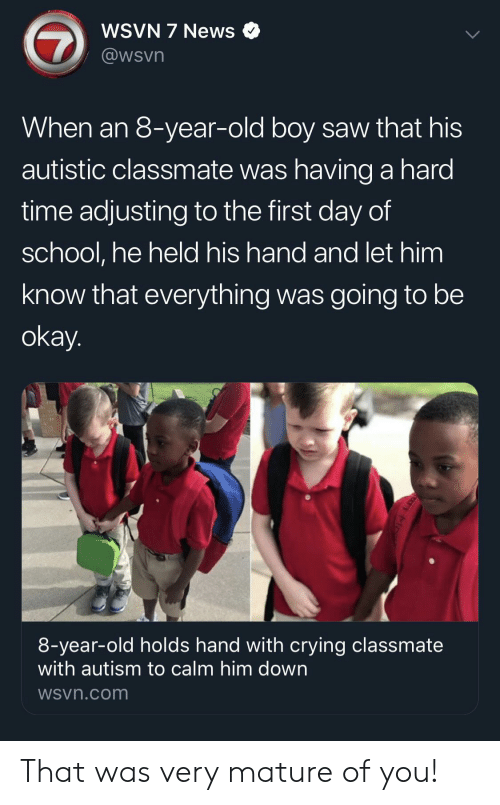 autistic: WSVN 7 News  @wsvn  When an 8-year-old boy saw that his  autistic classmate was having a hard  time adjusting to the first day of  school, he held his hand and let him  know that everything was going to be  okay.  8-year-old holds hand with crying classmate  with autism to calm him down  WSvn.com That was very mature of you!