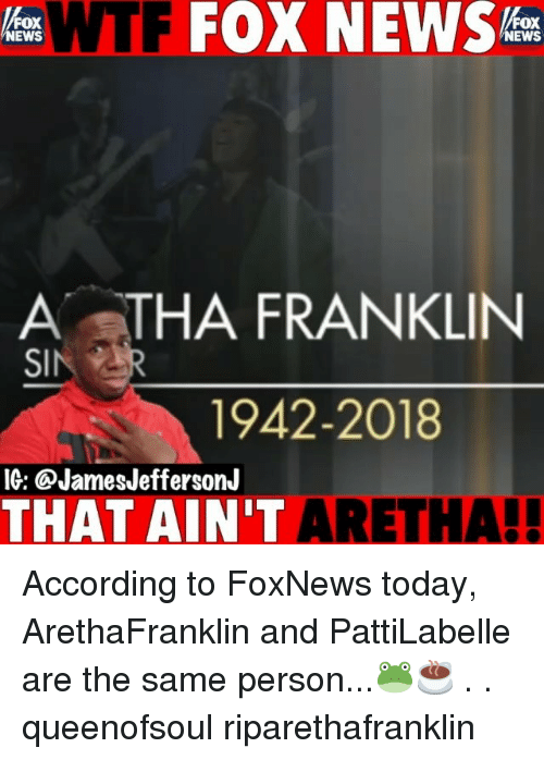 News Fox: WTF FOX NEWS  FOX  NEWS  FOX  NEWS  A STHA FRANKLIN  1942-2018  IG: @JamesJeffersonJ  THAT AIN'T ARET  HA! According to FoxNews today, ArethaFranklin and PattiLabelle are the same person...🐸☕️ . . queenofsoul riparethafranklin