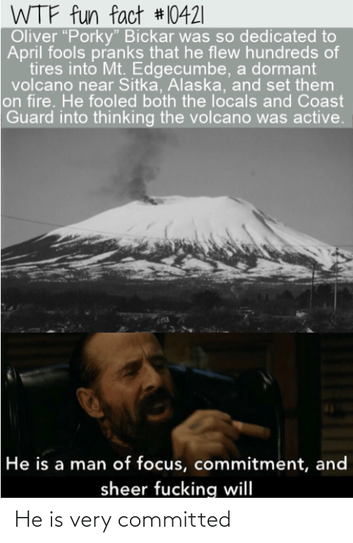 "Fire, Fucking, and Wtf: WTF fun fact #10421|  Oliver ""Porky"" Bickar was so dedicated to  April fools pranks that he flew hundreds of  tires into Mt. Edgecumbe, a dormant  volcano near Sitka, Alaska, and set them  on fire. He fooled both the locals and Coast  Guard into thinking the volcano was active.  He is a man of focus, commitment, and  sheer fucking will He is very committed"