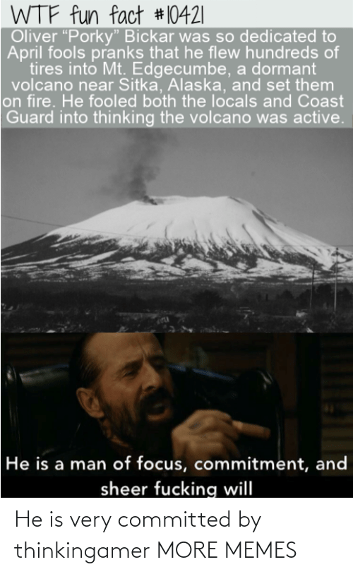 "Dank, Fire, and Fucking: WTF fun fact #10421|  Oliver ""Porky"" Bickar was so dedicated to  April fools pranks that he flew hundreds of  tires into Mt. Edgecumbe, a dormant  volcano near Sitka, Alaska, and set them  on fire. He fooled both the locals and Coast  Guard into thinking the volcano was active.  He is a man of focus, commitment, and  sheer fucking will He is very committed by thinkingamer MORE MEMES"